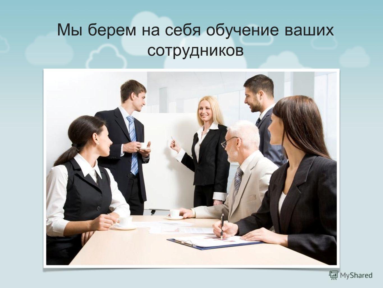 Мы берем на себя обучение ваших сотрудников
