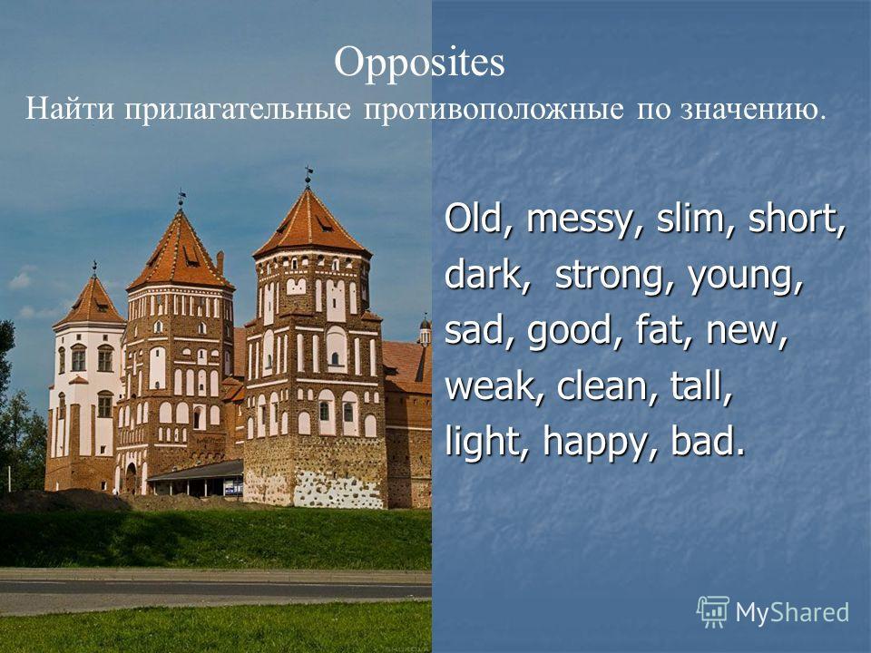 Old, messy, slim, short, dark, strong, young, sad, good, fat, new, weak, clean, tall, light, happy, bad. Opposites Найти прилагательные противоположные по значению.