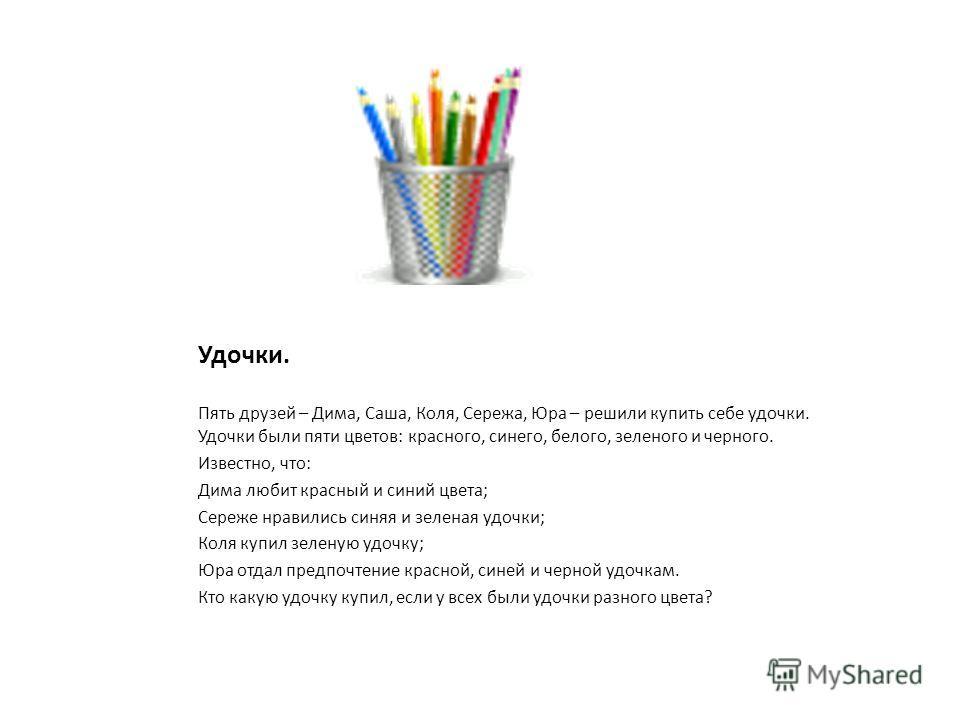 Удочки. Пять друзей – Дима, Саша, Коля, Сережа, Юра – решили купить себе удочки. Удочки были пяти цветов: красного, синего, белого, зеленого и черного. Известно, что: Дима любит красный и синий цвета; Сереже нравились синяя и зеленая удочки; Коля куп