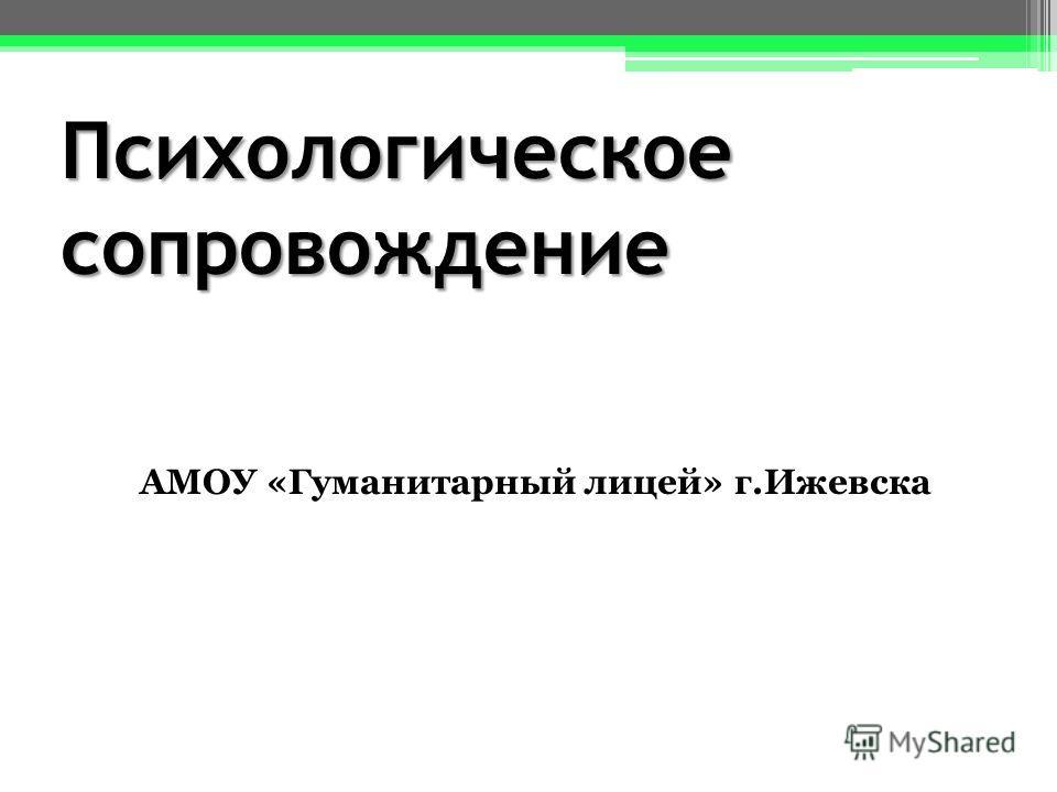 Психологическое сопровождение АМОУ «Гуманитарный лицей» г.Ижевска