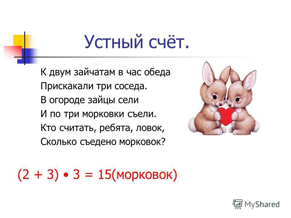 Устный счёт. К двум зайчатам в час обеда Прискакали три соседа. В огороде зайцы сели И по три морковки съели. Кто считать, ребята, ловок, Сколько съедено морковок? (2 + 3) 3 = 15(морковок)