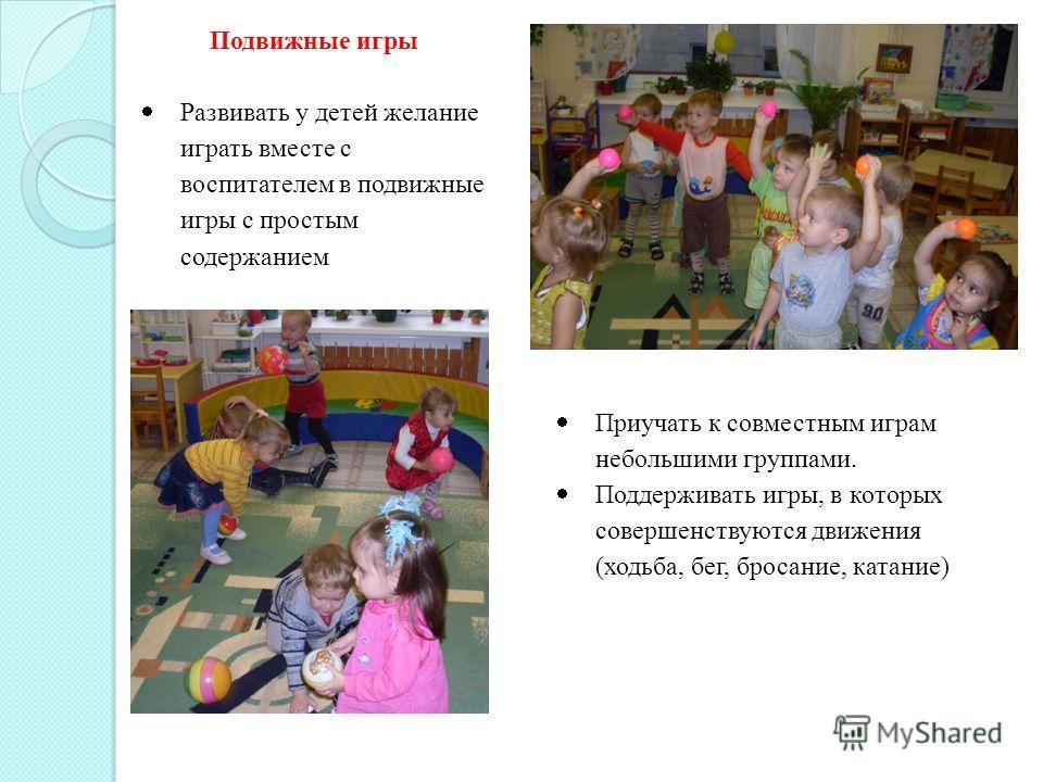 Подвижные игры Развивать у детей желание играть вместе с воспитателем в подвижные игры с простым содержанием Приучать к совместным играм небольшими группами. Поддерживать игры, в которых совершенствуются движения (ходьба, бег, бросание, катание)