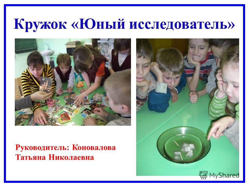 Кружок «Юный исследователь» Руководитель: Коновалова Татьяна Николаевна