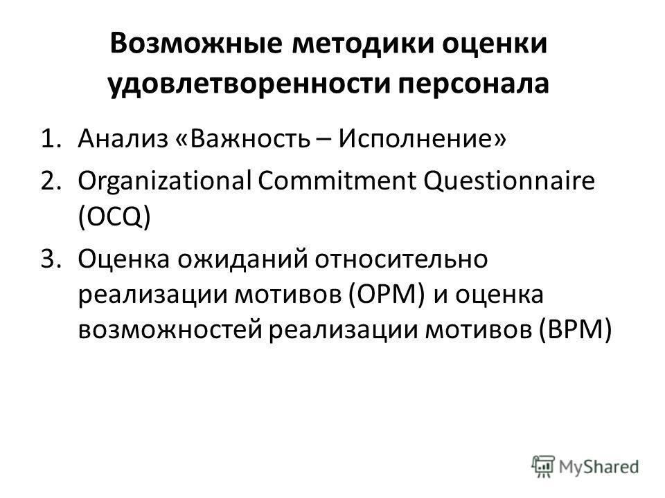 Возможные методики оценки удовлетворенности персонала 1.Анализ «Важность – Исполнение» 2.Organizational Commitment Questionnaire (OCQ) 3.Оценка ожиданий относительно реализации мотивов (ОРМ) и оценка возможностей реализации мотивов (ВРМ)