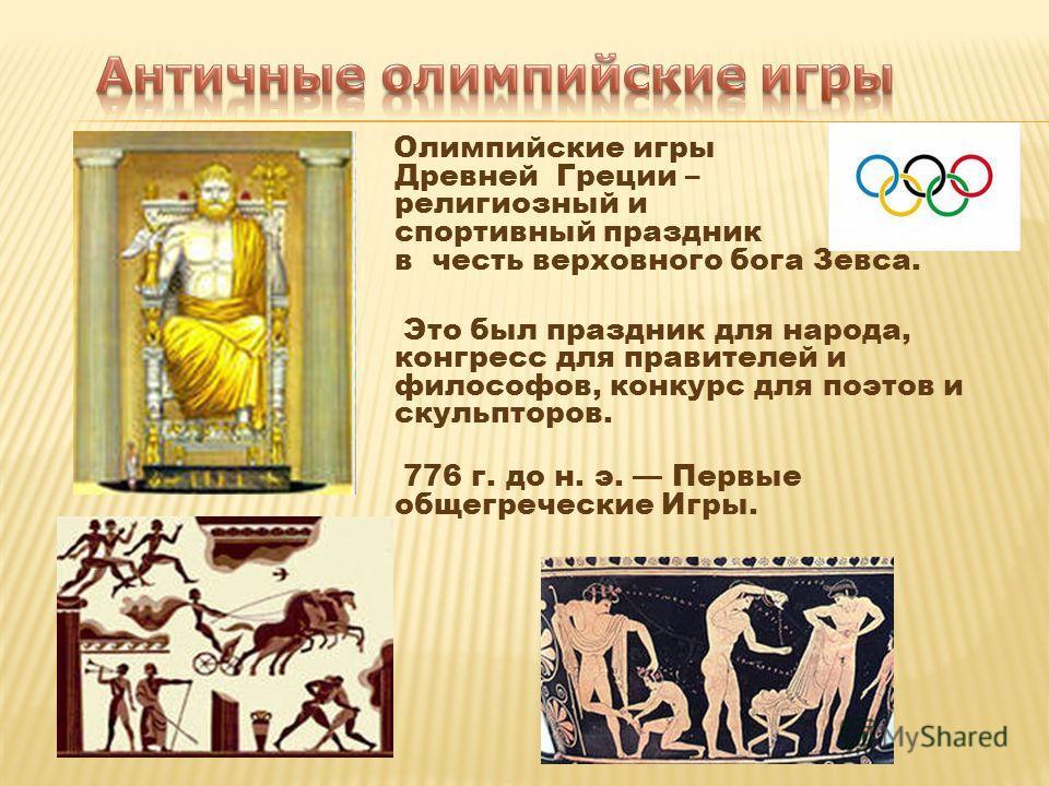Олимпийские игры Древней Греции – религиозный и спортивный праздник в честь верховного бога Зевса. Это был праздник для народа, конгресс для правителей и философов, конкурс для поэтов и скульпторов. 776 г. до н. э. Первые общегреческие Игры.
