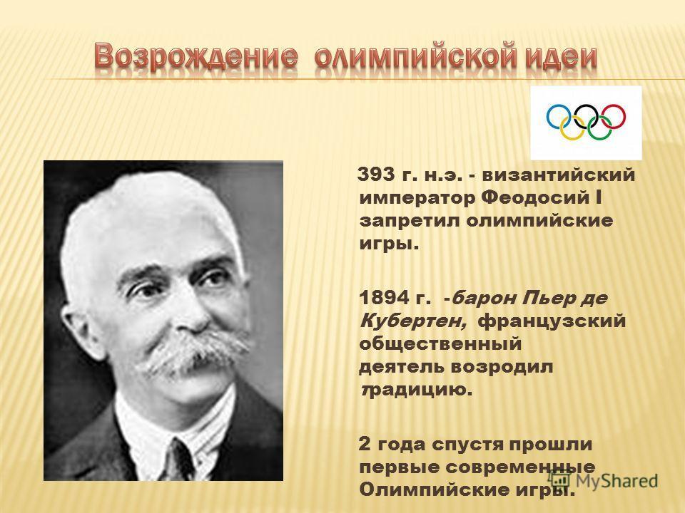 393 г. н.э. - византийский император Феодосий I запретил олимпийские игры. 1894 г. -барон Пьер де Кубертен, французский общественный деятель возродил традицию. 2 года спустя прошли первые современные Олимпийские игры.