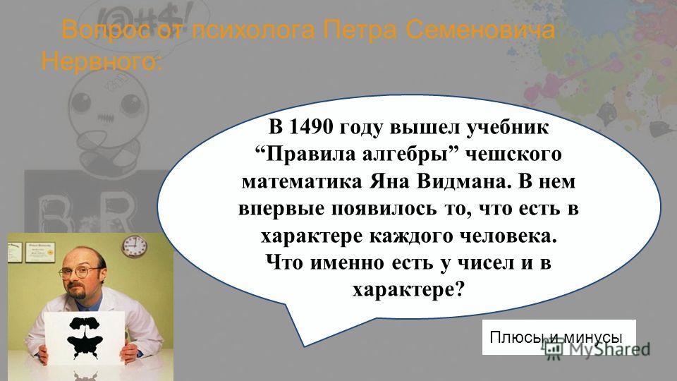 Вопрос от психолога Петра Семеновича Нервного: В 1490 году вышел учебник Правила алгебры чешского математика Яна Видмана. В нем впервые появилось то, что есть в характере каждого человека. Что именно есть у чисел и в характере? Плюсы и минусы