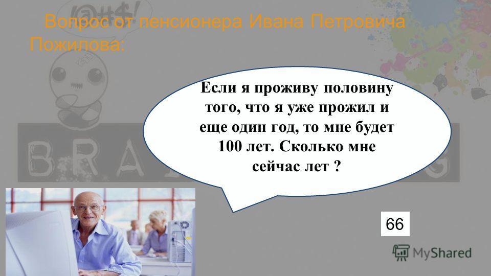 Вопрос от пенсионера Ивана Петровича Пожилова: Если я проживу половину того, что я уже прожил и еще один год, то мне будет 100 лет. Сколько мне сейчас лет ? 66
