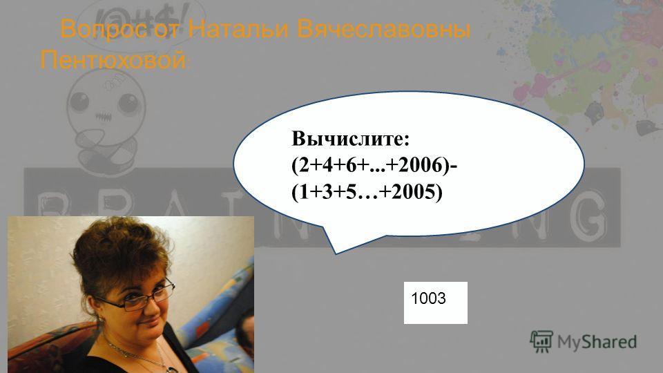 Вопрос от Натальи Вячеславовны Пентюховой : Вычислите: (2+4+6+...+2006)- (1+3+5…+2005) 1003