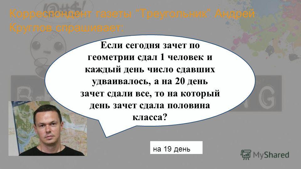 Корреспондент газеты Треугольник Андрей Круглов спрашивает: Если сегодня зачет по геометрии сдал 1 человек и каждый день число сдавших удваивалось, а на 20 день зачет сдали все, то на который день зачет сдала половина класса? на 19 день