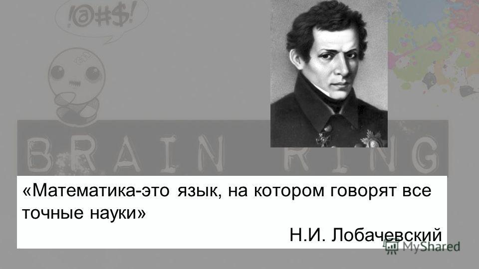 «Математика-это язык, на котором говорят все точные науки» Н.И. Лобачевский