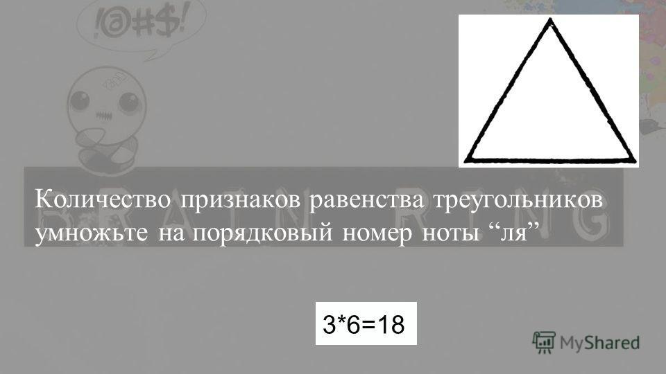 Количество признаков равенства треугольников умножьте на порядковый номер ноты ля 3*6=18