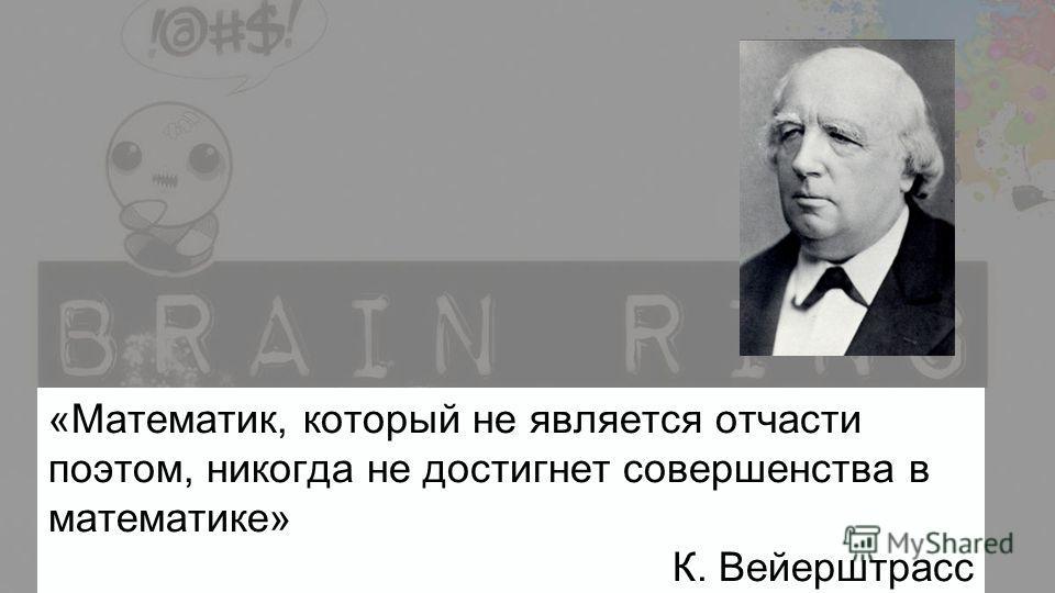«Математик, который не является отчасти поэтом, никогда не достигнет совершенства в математике» К. Вейерштрасс