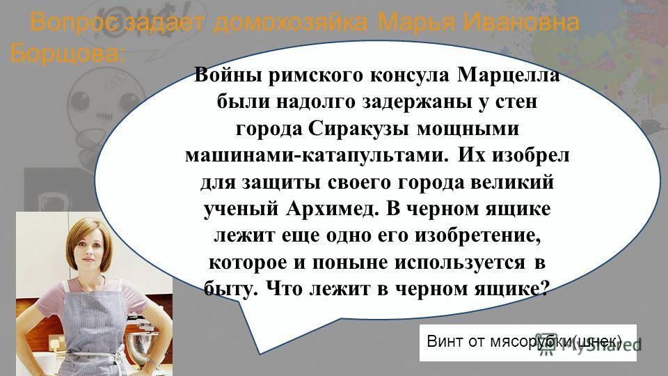 Вопрос задает домохозяйка Марья Ивановна Борщова: Войны римского консула Марцелла были надолго задержаны у стен города Сиракузы мощными машинами-катапультами. Их изобрел для защиты своего города великий ученый Архимед. В черном ящике лежит еще одно е