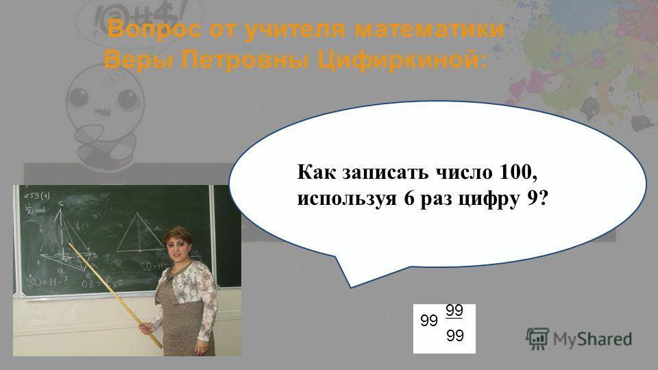 Вопрос от учителя математики Веры Петровны Цифиркиной: Как записать число 100, используя 6 раз цифру 9? 99