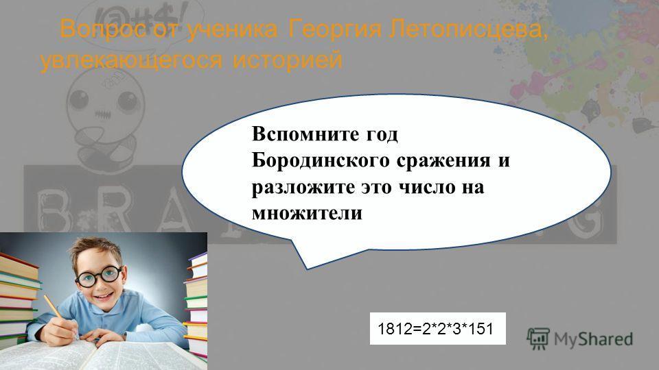 Вопрос от ученика Георгия Летописцева, увлекающегося историей Вспомните год Бородинского сражения и разложите это число на множители 1812=2*2*3*151