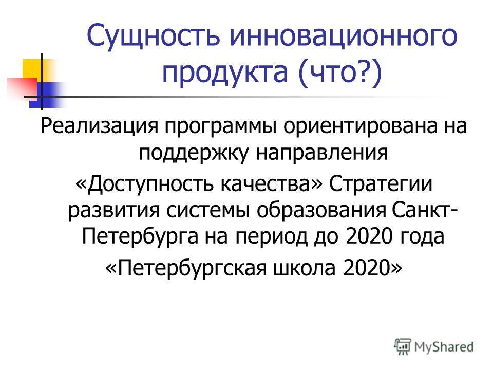 Сущность инновационного продукта (что?) Реализация программы ориентирована на поддержку направления «Доступность качества» Стратегии развития системы образования Санкт- Петербурга на период до 2020 года «Петербургская школа 2020»