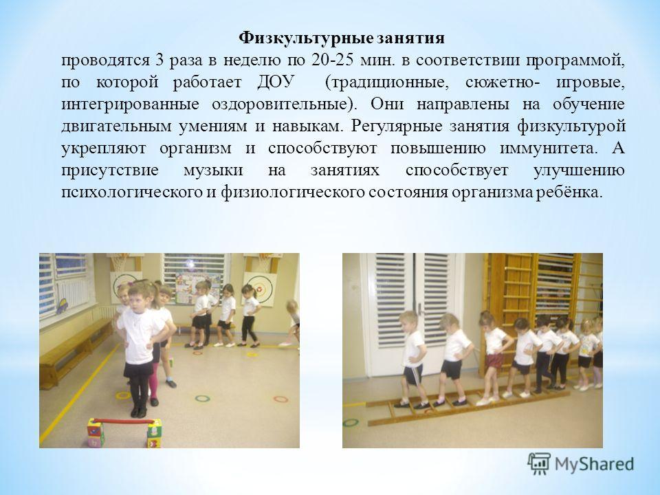 Физкультурные занятия проводятся 3 раза в неделю по 20-25 мин. в соответствии программой, по которой работает ДОУ (традиционные, сюжетно- игровые, интегрированные оздоровительные). Они направлены на обучение двигательным умениям и навыкам. Регулярные