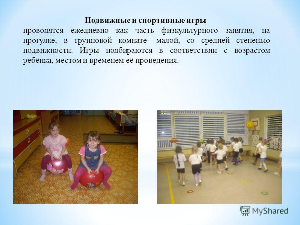 Подвижные и спортивные игры проводятся ежедневно как часть физкультурного занятия, на прогулке, в групповой комнате- малой, со средней степенью подвижности. Игры подбираются в соответствии с возрастом ребёнка, местом и временем её проведения.