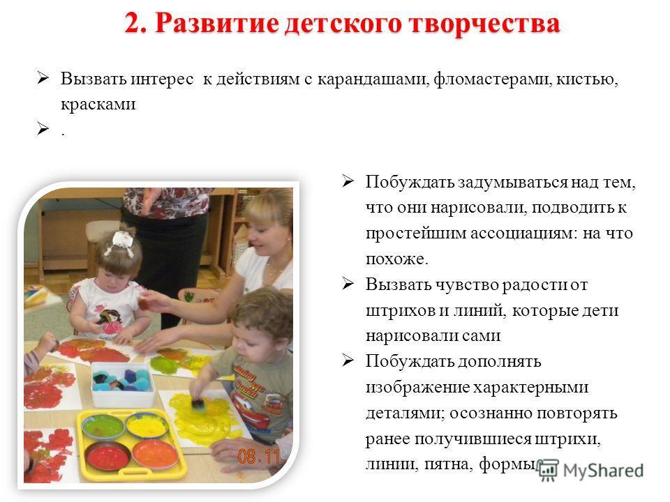 Вызвать интерес к действиям с карандашами, фломастерами, кистью, красками. 2. Развитие детского творчества Побуждать задумываться над тем, что они нарисовали, подводить к простейшим ассоциациям: на что похоже. Вызвать чувство радости от штрихов и лин