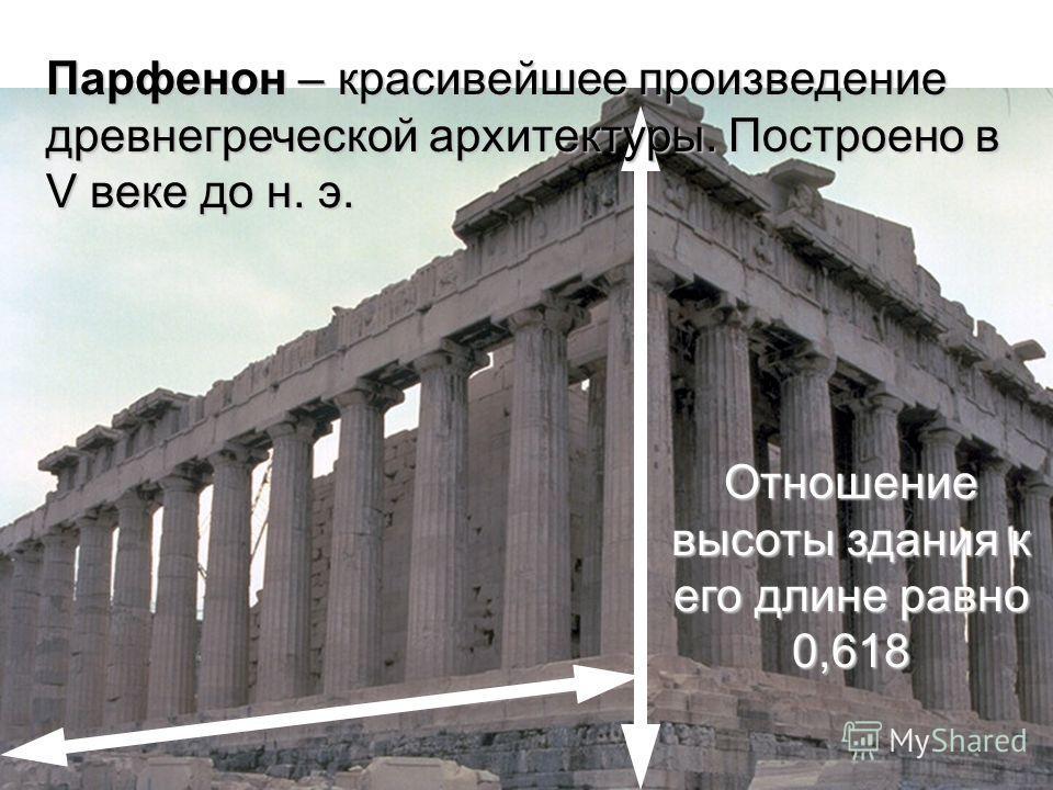 Парфенон – красивейшее произведение древнегреческой архитектуры. Построено в V веке до н. э. Отношение высоты здания к его длине равно 0,618