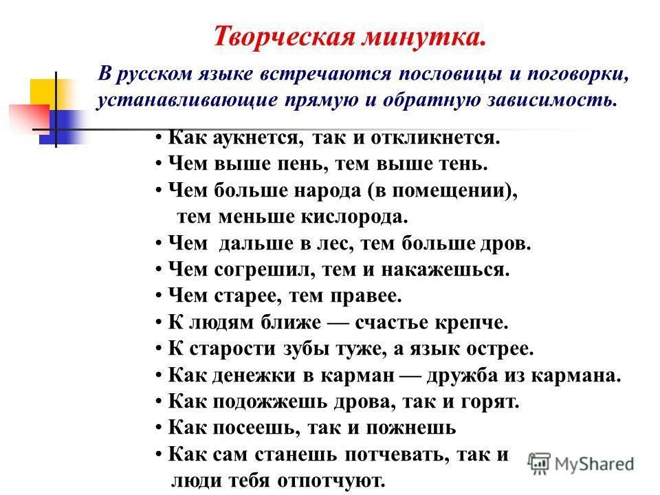 Творческая минутка. В русском языке встречаются пословицы и поговорки, устанавливающие прямую и обратную зависимость. Как аукнется, так и откликнется. Чем выше пень, тем выше тень. Чем больше народа (в помещении), тем меньше кислорода. Чем дальше в л