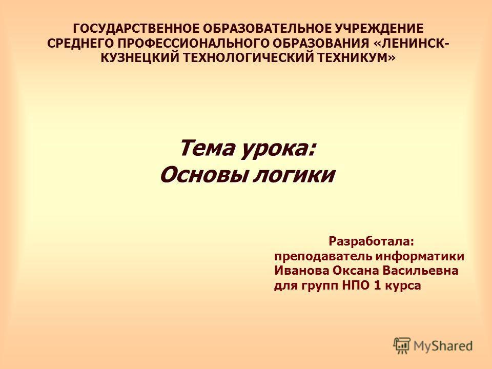 Тема урока: Основы логики ГОСУДАРСТВЕННОЕ ОБРАЗОВАТЕЛЬНОЕ УЧРЕЖДЕНИЕ СРЕДНЕГО ПРОФЕССИОНАЛЬНОГО ОБРАЗОВАНИЯ «ЛЕНИНСК- КУЗНЕЦКИЙ ТЕХНОЛОГИЧЕСКИЙ ТЕХНИКУМ» Разработала: преподаватель информатики Иванова Оксана Васильевна для групп НПО 1 курса