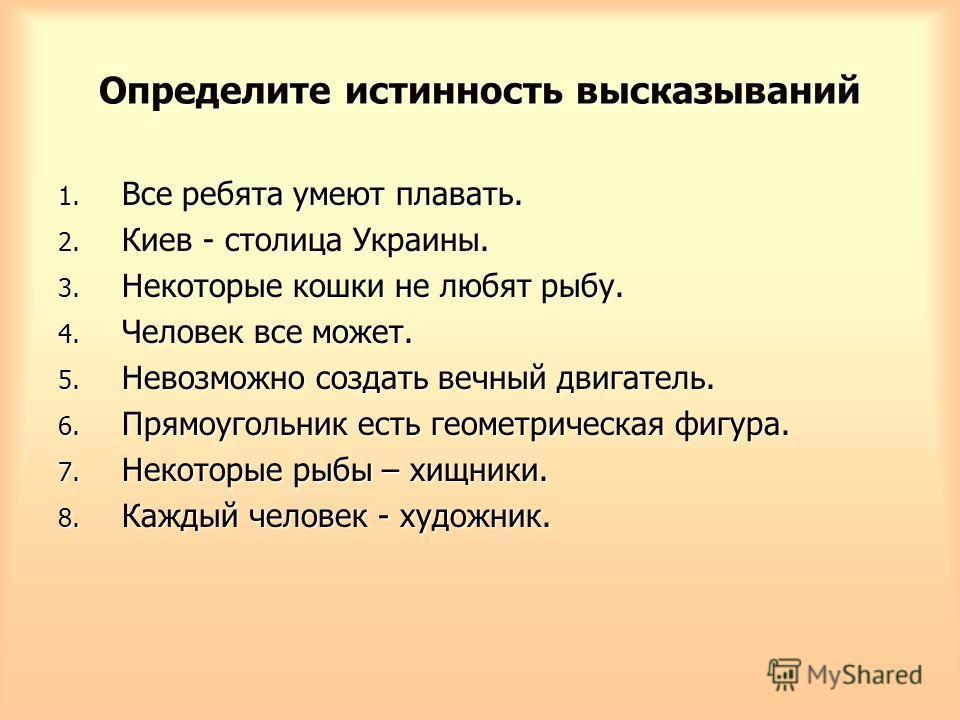 Определите истинность высказываний 1. Все ребята умеют плавать. 2. Киев - столица Украины. 3. Некоторые кошки не любят рыбу. 4. Человек все может. 5. Невозможно создать вечный двигатель. 6. Прямоугольник есть геометрическая фигура. 7. Некоторые рыбы