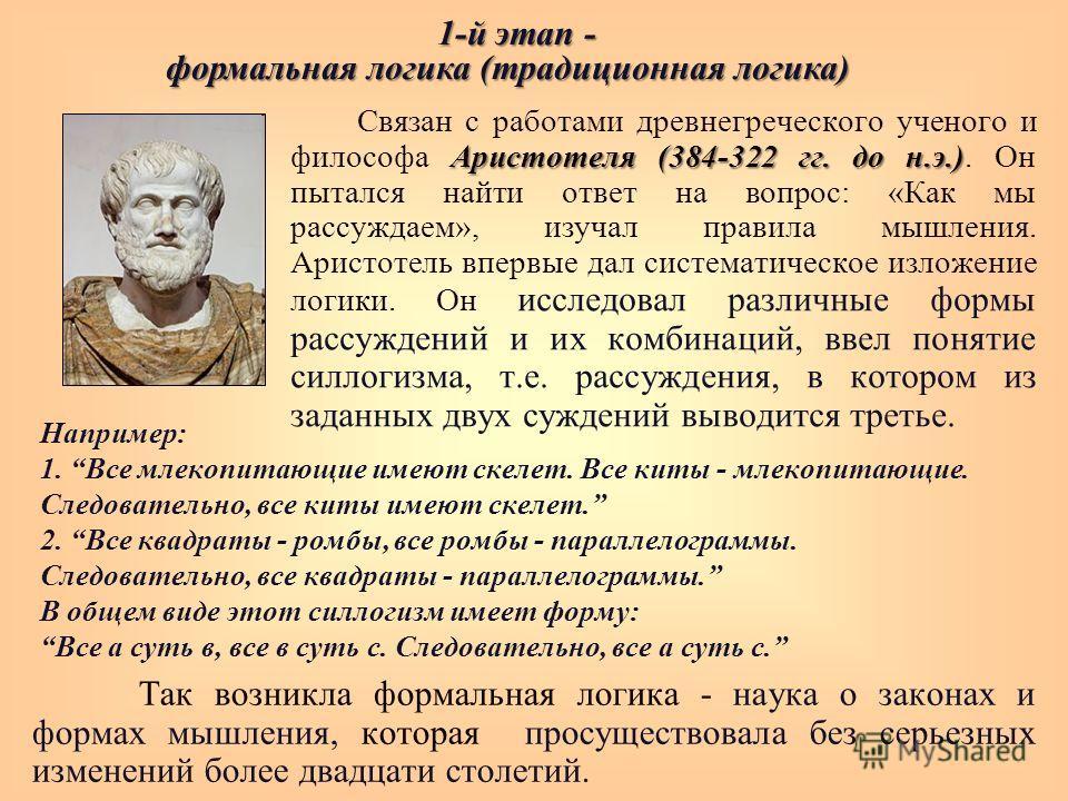 Аристотеля (384-322 гг. до н.э.) Связан с работами древнегреческого ученого и философа Аристотеля (384-322 гг. до н.э.). Он пытался найти ответ на вопрос: «Как мы рассуждаем», изучал правила мышления. Аристотель впервые дал систематическое изложение