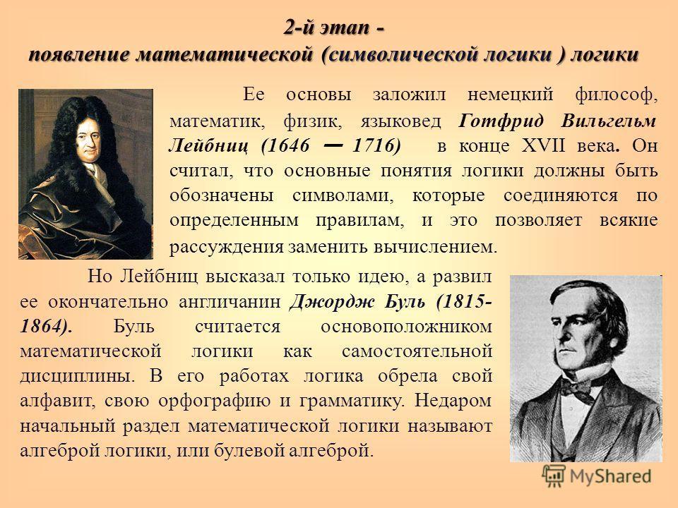2-й этап - появление математической (символической логики ) логики Ее основы заложил немецкий философ, математик, физик, языковед Готфрид Вильгельм Лейбниц (1646 1716) в конце XVII века. Он считал, что основные понятия логики должны быть обозначены с
