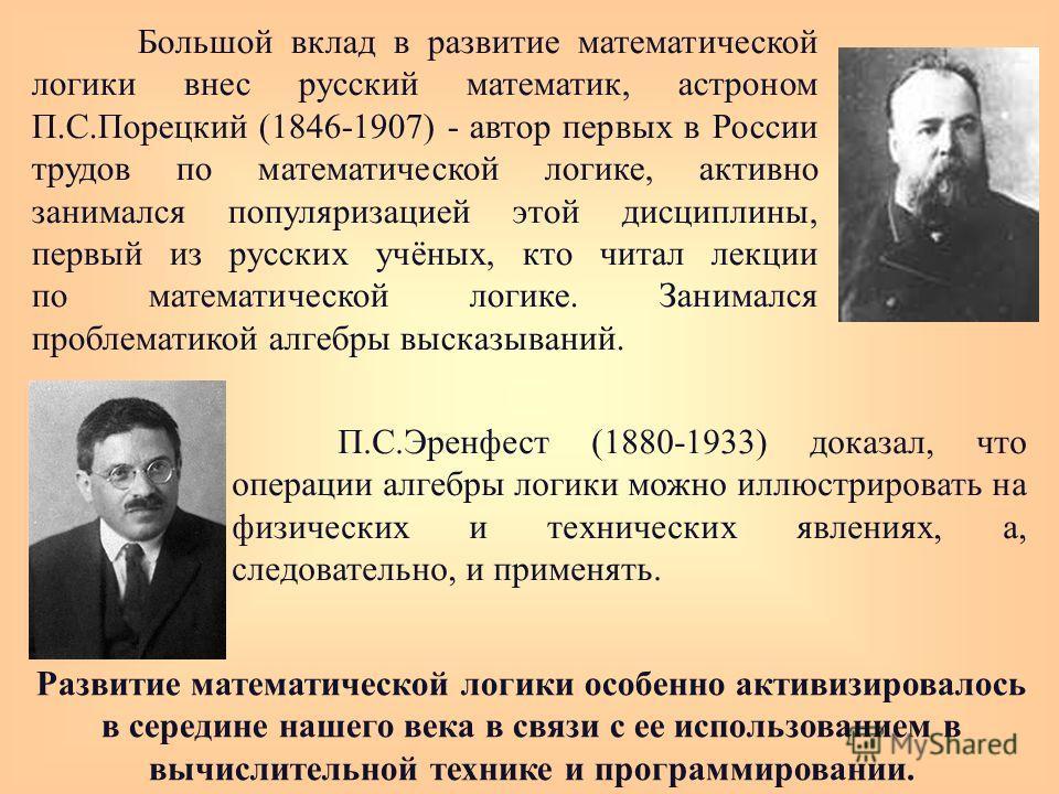 Большой вклад в развитие математической логики внес русский математик, астроном П.С.Порецкий (1846-1907) - автор первых в России трудов по математической логике, активно занимался популяризацией этой дисциплины, первый из русских учёных, кто читал ле