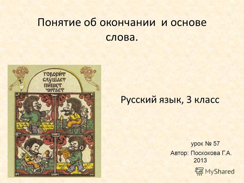 Русский язык, 3 класс урок 57 Автор: Поскокова Г.А. 2013 Понятие об окончании и основе слова.