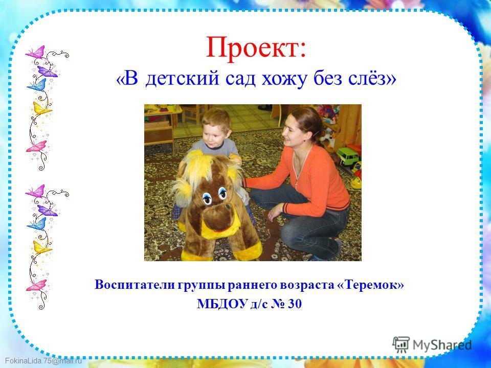 FokinaLida.75@mail.ru Проект: « В детский сад хожу без слёз» Воспитатели группы раннего возраста «Теремок» МБДОУ д/с 30