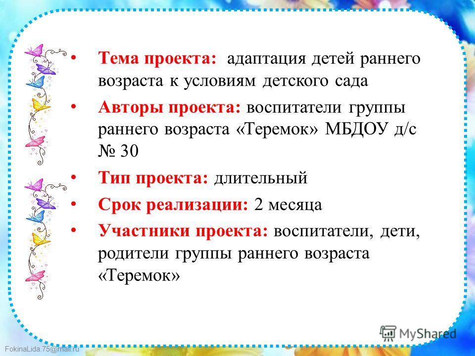 FokinaLida.75@mail.ru Тема проекта: адаптация детей раннего возраста к условиям детского сада Авторы проекта: воспитатели группы раннего возраста «Теремок» МБДОУ д/с 30 Тип проекта: длительный Срок реализации: 2 месяца Участники проекта: воспитатели,