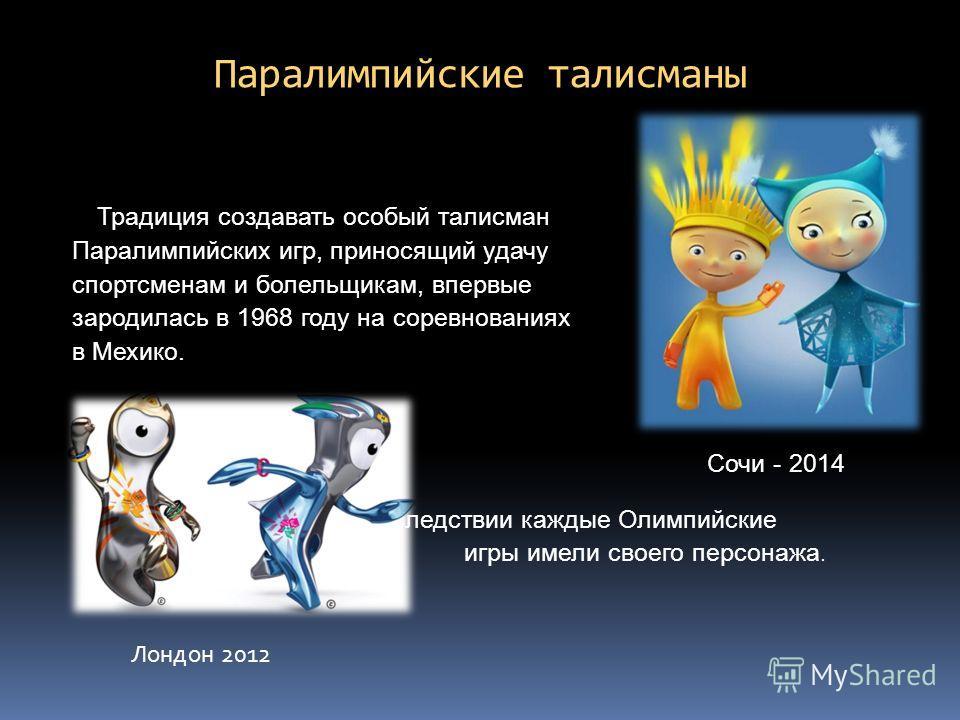 Паралимпийские талисманы Традиция создавать особый талисман Паралимпийских игр, приносящий удачу спортсменам и болельщикам, впервые зародилась в 1968 году на соревнованиях в Мехико. Впоследствии каждые Олимпийские игры имели своего персонажа. Лондон