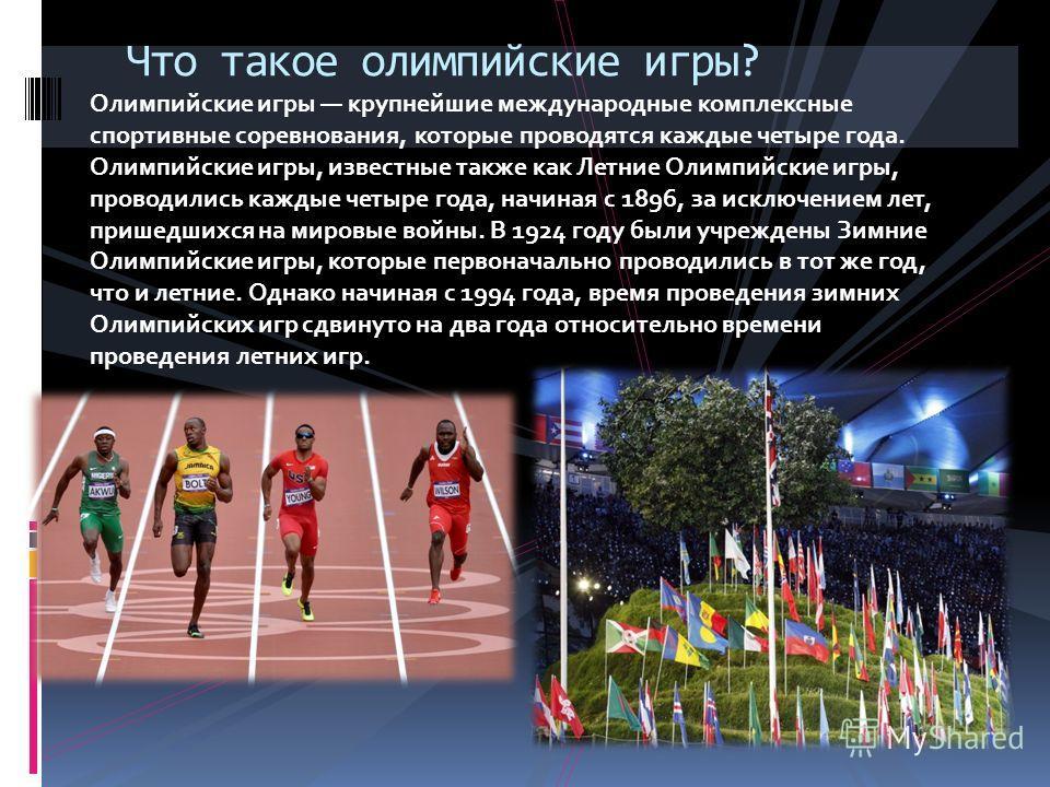 Олимпийские игры крупнейшие международные комплексные спортивные соревнования, которые проводятся каждые четыре года. Олимпийские игры, известные также как Летние Олимпийские игры, проводились каждые четыре года, начиная с 1896, за исключением лет, п