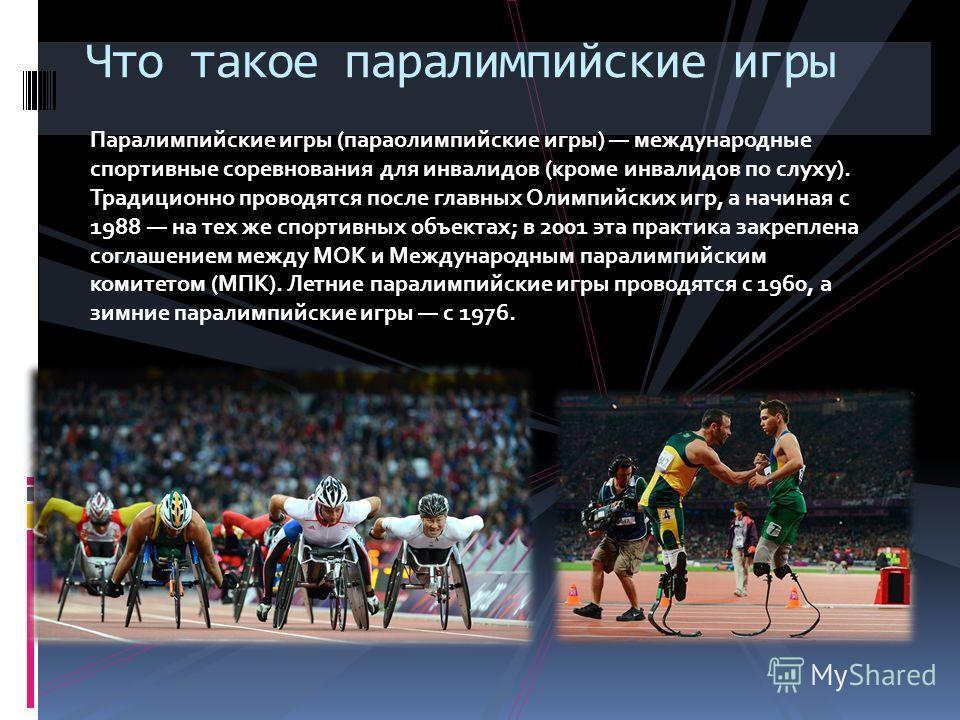 Паралимпийские игры (параолимпийские игры) международные спортивные соревнования для инвалидов (кроме инвалидов по слуху). Традиционно проводятся после главных Олимпийских игр, а начиная с 1988 на тех же спортивных объектах; в 2001 эта практика закре