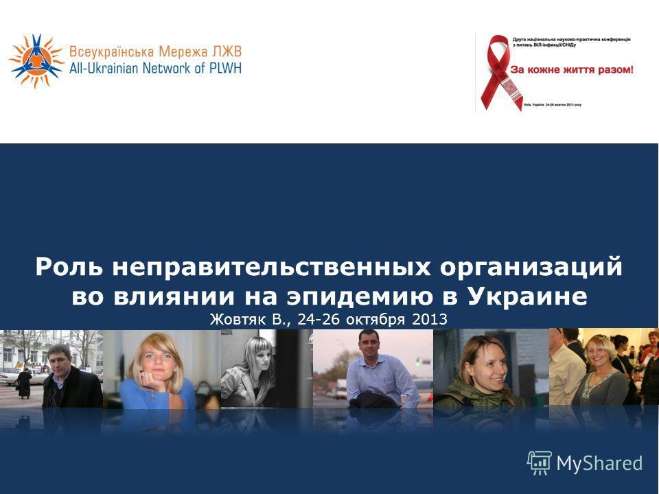 Роль неправительственных организаций во влиянии на эпидемию в Украине Жовтяк В., 24-26 октября 2013