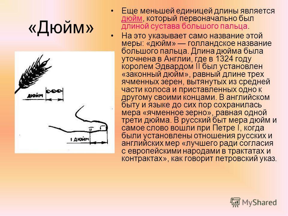«Дюйм» Еще меньшей единицей длины является дюйм, который первоначально был длиной сустава большого пальца. На это указывает само название этой меры: «дюйм» голландское название большого пальца. Длина дюйма была уточнена в Англии, где в 1324 году коро