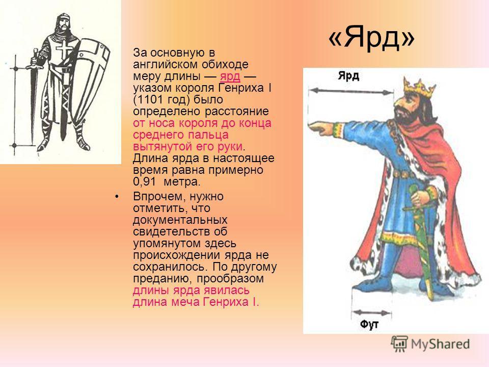 «Ярд» За основную в английском обиходе меру длины ярд указом короля Генриха I (1101 год) было определено расстояние от носа короля до конца среднего пальца вытянутой его руки. Длина ярда в настоящее время равна примерно 0,91 метра. Впрочем, нужно отм