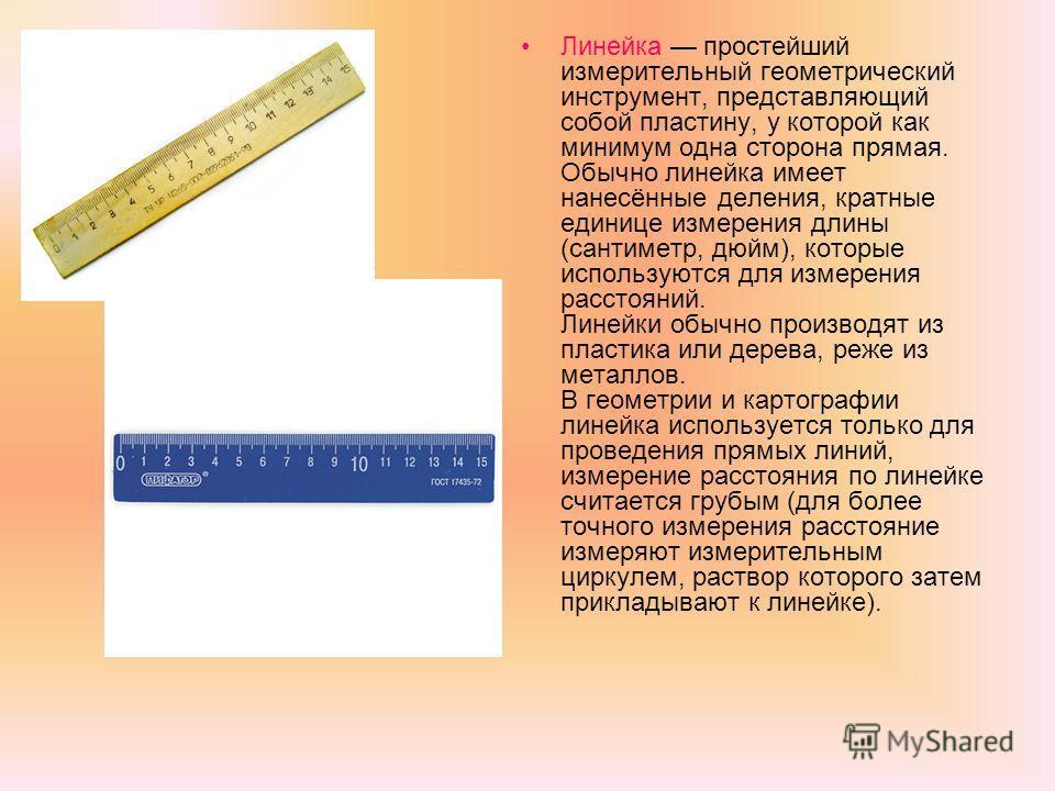 Линейка простейший измерительный геометрический инструмент, представляющий собой пластину, у которой как минимум одна сторона прямая. Обычно линейка имеет нанесённые деления, кратные единице измерения длины (сантиметр, дюйм), которые используются для