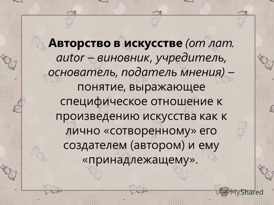 Авторство в искусстве (от лат. аutor – виновник, учредитель, основатель, податель мнения) – понятие, выражающее специфическое отношение к произведению искусства как к лично «сотворенному» его создателем (автором) и ему «принадлежащему».