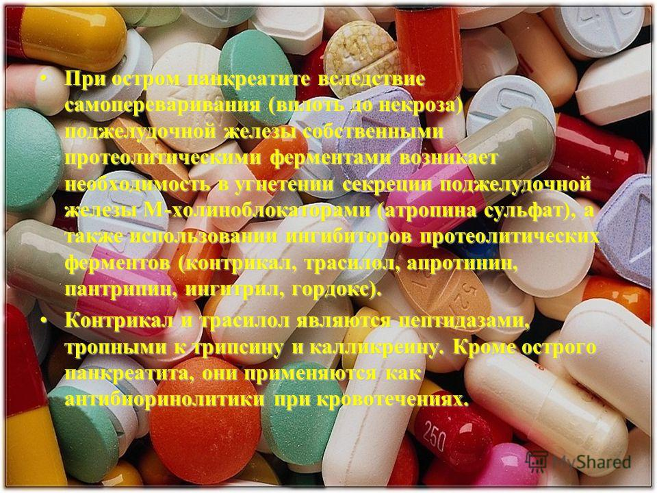 При остром панкреатите вследствие самопереваривания (вплоть до некроза) поджелудочной железы собственными протеолитическими ферментами возникает необходимость в угнетении секреции поджелудочной железы М-холиноблокаторами (атропина сульфат), а также и