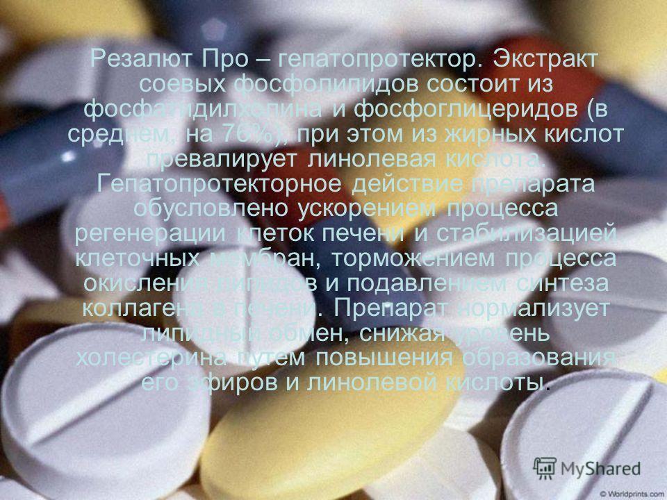 Резалют Про – гепатопротектор. Экстракт соевых фосфолипидов состоит из фосфатидилхолина и фосфоглицеридов (в среднем, на 76%); при этом из жирных кислот превалирует линолевая кислота. Гепатопротекторное действие препарата обусловлено ускорением проце