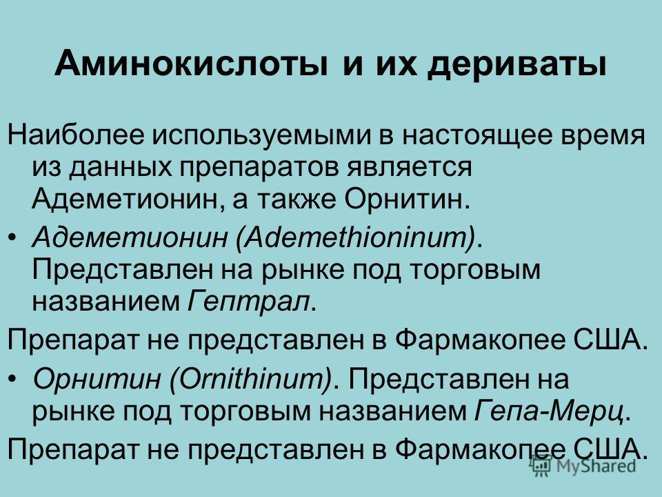Аминокислоты и их дериваты Наиболее используемыми в настоящее время из данных препаратов является Адеметионин, а также Орнитин. Адеметионин (Ademethioninum). Представлен на рынке под торговым названием Гептрал. Препарат не представлен в Фармакопее СШ