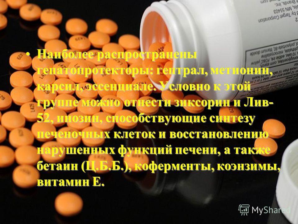 Наиболее распространены гепатопротекторы: гептрал, метионин, карсил, эссенциале. Условно к этой группе можно отнести зиксорин и Лив- 52, инозин, способствующие синтезу печеночных клеток и восстановлению нарушенных функций печени, а также бетаин (Ц.Б.