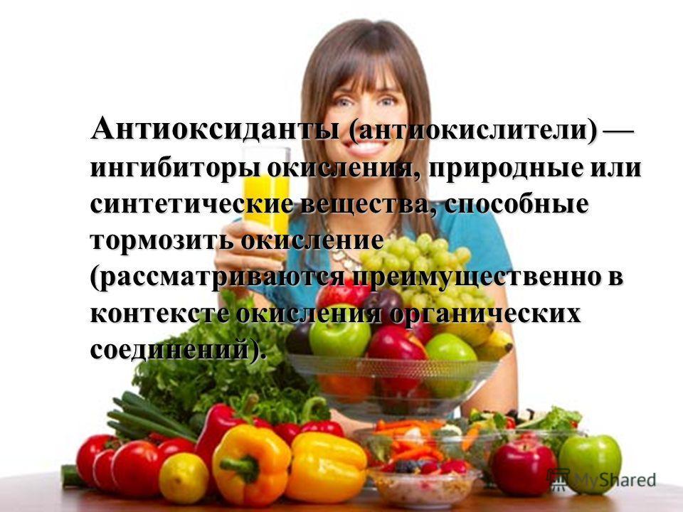Антиоксиданты (антиокислители) ингибиторы окисления, природные или синтетические вещества, способные тормозить окисление (рассматриваются преимущественно в контексте окисления органических соединений).