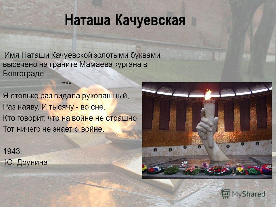 Имя Наташи Качуевской золотыми буквами высечено на граните Мамаева кургана в Волгограде. *** Я столько раз видала рукопашный, Раз наяву. И тысячу - во сне. Кто говорит, что на войне не страшно, Тот ничего не знает о войне. 1943. Ю. Друнина Наташа Кач