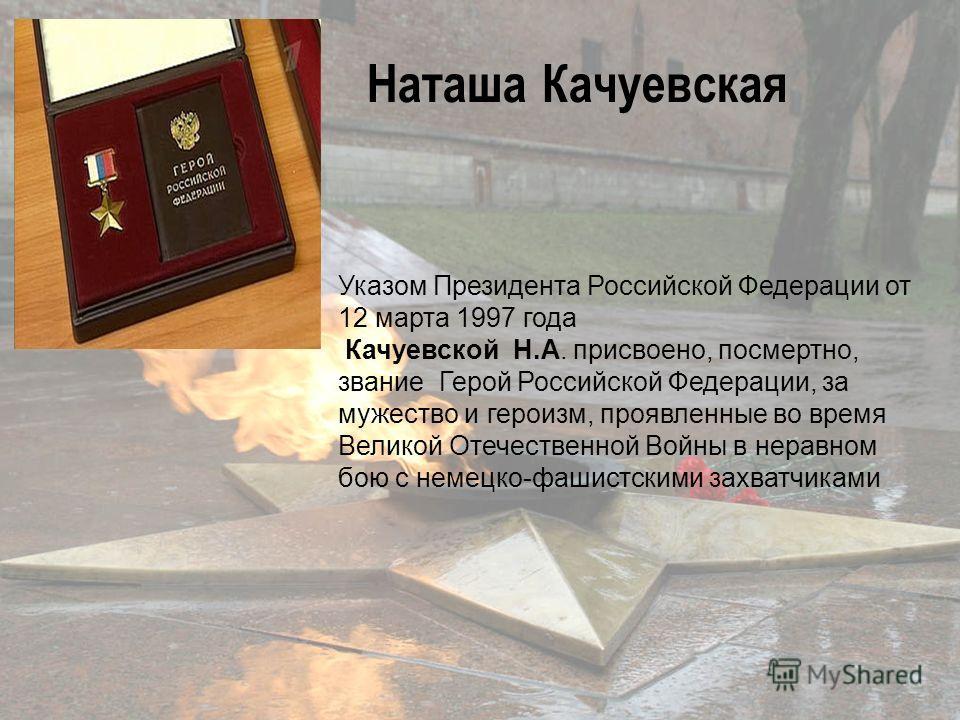 Указом Президента Российской Федерации от 12 марта 1997 года Качуевской Н.А. присвоено, посмертно, звание Герой Российской Федерации, за мужество и героизм, проявленные во время Великой Отечественной Войны в неравном бою с немецко-фашистскими захватч