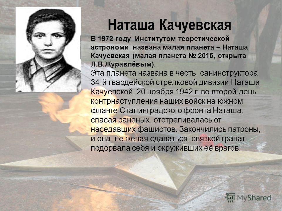 В 1972 году Институтом теоретической астрономи названа малая планета – Наташа Качуевская (малая планета 2015, открыта Л.В.Журавлёвым). Эта планета названа в честь санинструктора 34-й гвардейской стрелковой дивизии Наташи Качуевской. 20 ноября 1942 г.
